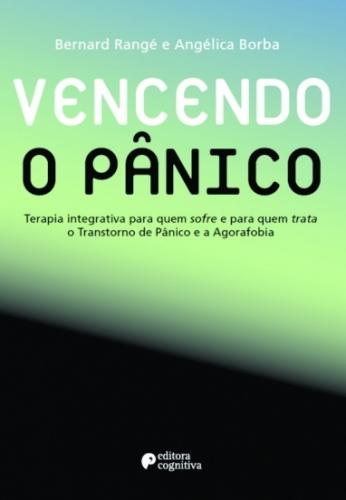 Vencendo o Pânico: Terapia Integrativa para Quem Sofre e para Quem Trata o Transtorno de Pânico e a Agorafobia - Segunda Edição