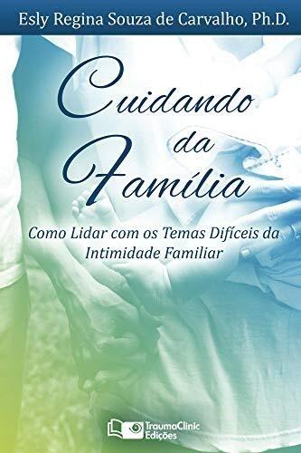 Cuidando da Família - Como Lidar com os Temas Difíceis da Intimidade Familiar