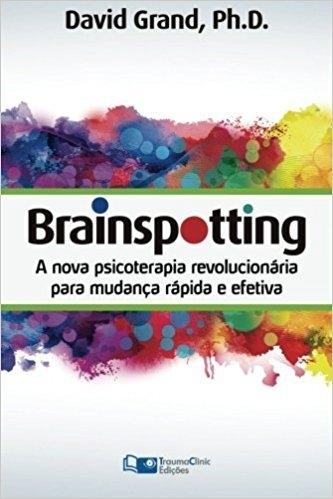 Brainspotting: A Nova Psicoterapia Revolucionária para Mudança Rápida e Eficaz