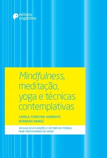 Mindfulness, Meditação, Yoga e Técnicas Contemplativas: Um Guia de Aplicações e de Prática Pessoal para Profissionais de Saúde